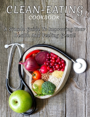 Clean-Eating CookBook: A Simple Guide To Improving Your Health And Feeling Great Cover Image