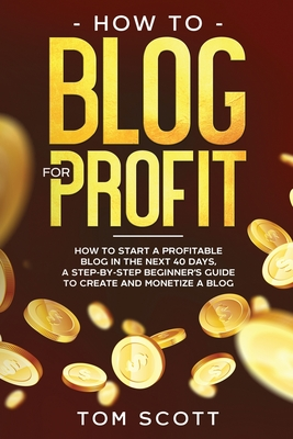 How to Blog for Profit: How to Start a Profitable Blog in the Next 40 Days, a Step-by-Step Beginner's Guide to Create and Monetize a Blog Cover Image