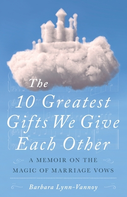 The 10 Greatest Gifts We Give Each Other: A Memoir on the Magic of Marriage Vows Cover Image