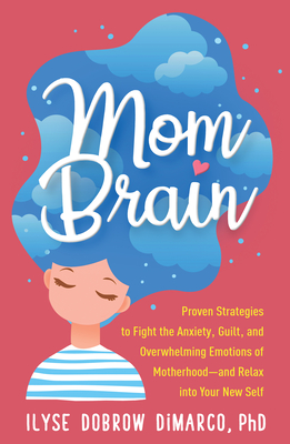 Mom Brain: Proven Strategies to Fight the Anxiety, Guilt, and Overwhelming Emotions of Motherhood—and Relax into Your New Self Cover Image
