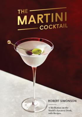 The Martini Cocktail: A Meditation on the World's Greatest Drink, with Recipes Cover Image