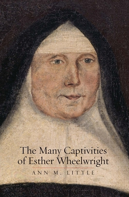 The Many Captivities of Esther Wheelwright (The Lewis Walpole Series in Eighteenth-Century Culture and History) Cover Image