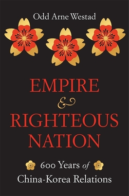 Empire and Righteous Nation: 600 Years of China-Korea Relations (Edwin O. Reischauer Lectures #14) Cover Image