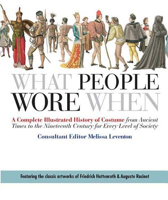 What People Wore When: A Complete Illustrated History of Costume from Ancient Times to the Nineteenth Century for Every Level of Society Cover Image