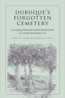 Dubuque's Forgotten Cemetery: Excavating a Nineteenth-Century Burial Ground in a Twenty-first Century City (Iowa and the Midwest Experience) Cover Image