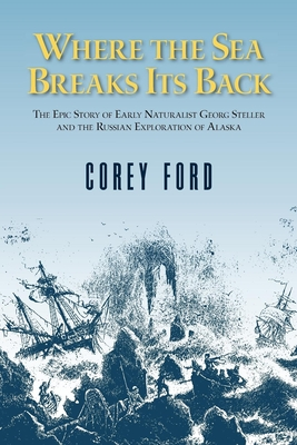 Where the Sea Breaks Its Back: The Epic Story - Georg Steller & the Russian Exploration of AK Cover Image