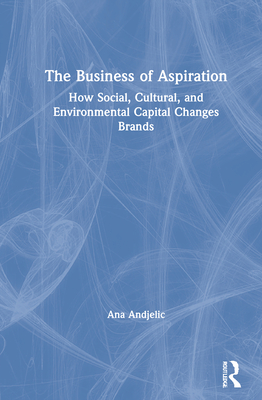 The Business of Aspiration: How Social, Cultural, and Environmental Capital Changes Brands Cover Image