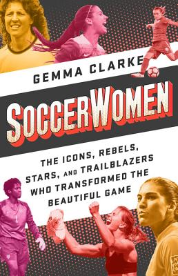 Soccerwomen: The Icons, Rebels, Stars, and Trailblazers Who Transformed the Beautiful Game Cover Image