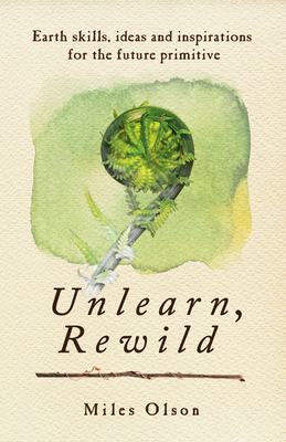 Unlearn, Rewild: Earth Skills, Ideas and Inspiration for the Future Primitive Cover Image