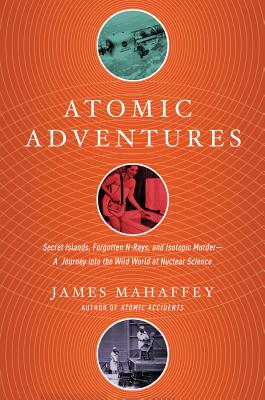 Atomic Adventures: Secret Islands, Forgotten N-Rays, and Isotopic Murder: A Journey into the Wild World of Nuclear Science Cover Image