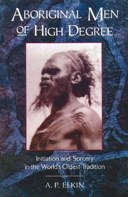 Aboriginal Men of High Degree: Initiation and Sorcery in the World's Oldest Tradition Cover Image