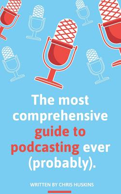 The most comprehensive guide to podcasting ever (probably).: A guide to everything you need to know to plan a podcast, start podcasting and grow an au Cover Image