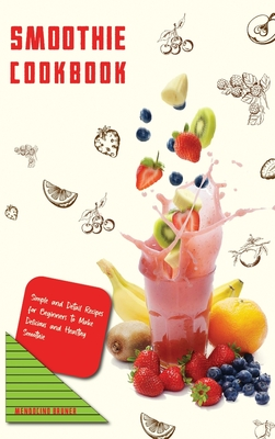 Smoothie Cookbook Simple and Detail Recipes for Beginners to Make Delicious and Healthy Smoothie Cover Image