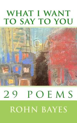 What I Want to Say to You: 29 Poems Cover Image