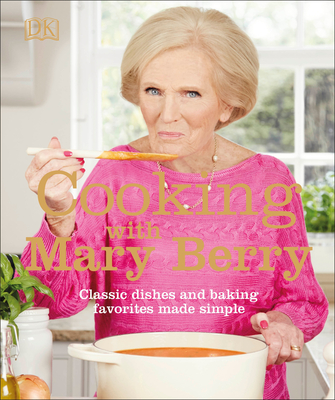 Cooking with Mary Berry: Classic Dishes and Baking Favorites Made Simple Cover Image