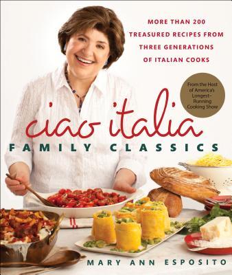 Ciao Italia Family Classics: More than 200 Treasured Recipes from Three Generations of Italian Cooks Cover Image