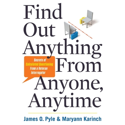 Find Out Anything from Anyone, Anytime: Secrets of Calculated Questioning from a Veteran Interrogator Cover Image