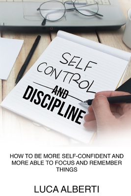 Self-Control and Discipline: How to Be More Self-Confident and More Able to Focus and Remember Things Cover Image