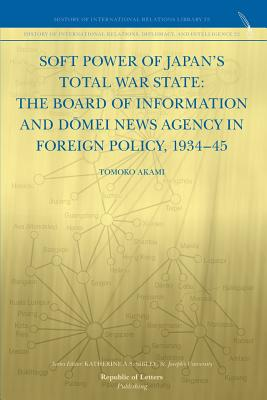 Soft Power of Japan's Total War State: The Board of Information and D Mei News Agency in Foreign Policy, 1934-45 Cover Image