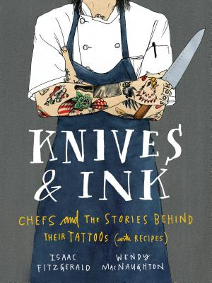 Knives & Ink: Chefs and the Stories Behind Their Tattoos (with Recipes) Cover Image