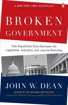 Broken Government: How Republican Rule Destroyed the Legislative, Executive and Judicial Branches