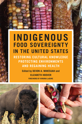 Indigenous Food Sovereignty in the United States, 18: Restoring Cultural Knowledge, Protecting Environments, and Regaining Health (New Directions in Native American Studies #18) Cover Image