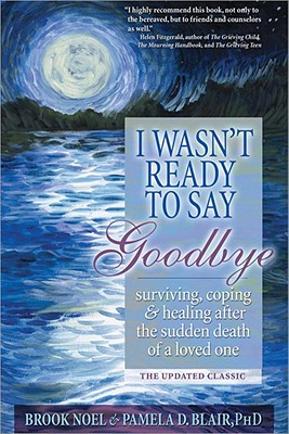 I Wasn't Ready to Say Goodbye: Surviving, Coping and Healing After the Sudden Death of a Loved One Cover Image