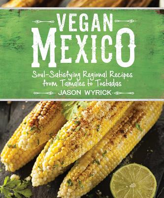 Vegan Mexico: Soul-Satisfying Regional Recipes from Tamales to Tostadas Cover Image