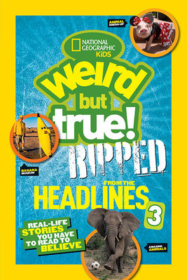 National Geographic Kids Weird But True!: Ripped from the Headlines 3: Real-life Stories You Have to Read to Believe Cover Image
