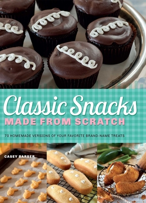 Classic Snacks Made from Scratch: 70 Homemade Versions of Your Favorite Brand-Name Treats Cover Image