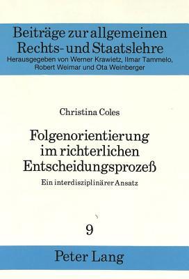 Folgenorientierung Im Richterlichen Entscheidungsprozess: Ein Interdisziplinaerer Ansatz (Beitreage Zur Allgemeinen Rechts- Und Staatslehre #9) Cover Image