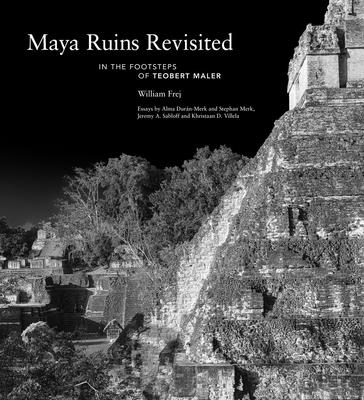 Maya Ruins Revisited: In the Footsteps of Teobert Maler Cover Image