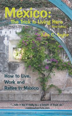 Mexico: The Trick Is Living Here - A Guide to Live, Work, and Retire in Mexico Cover Image