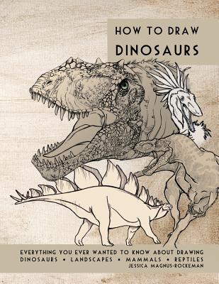 How to Draw Dinosaurs: Everything you ever wanted to know about drawing dinosaurs, landscapes, mammals, and reptiles Cover Image