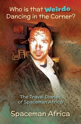 Who is that Weirdo Dancing in the Corner?: The Travel Diaries of Spaceman Africa Cover Image