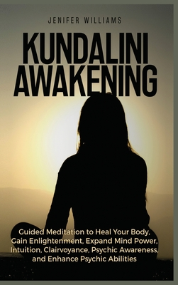 Kundalini Awakening: Guided Meditation to Heal Your Body, Gain Enlightenment, Expand Mind Power, Intuition, Clairvoyance, Psychic Awareness Cover Image