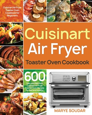 Air Fryer Toaster Oven Cookbook: 600 Easy and Delicious Cuisinart Air Fryer Toaster Oven Recipes for Fast and Healthy Meals Cover Image