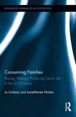 Consuming Families: Buying, Making, Producing Family Life in the 21st Century (Routledge Advances in Sociology #97) Cover Image