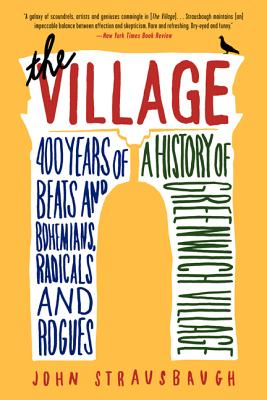 The Village: 400 Years of Beats and Bohemians, Radicals and Rogues, a History of Greenwich Village Cover Image
