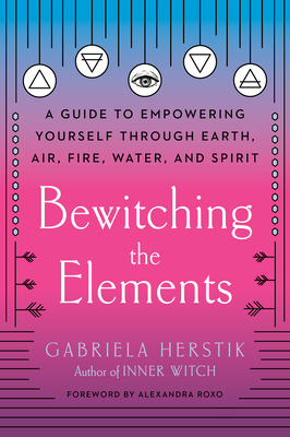 Bewitching the Elements: A Guide to Empowering Yourself Through Earth, Air, Fire, Water, and Spirit Cover Image