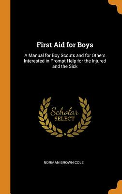 First Aid for Boys: A Manual for Boy Scouts and for Others Interested in Prompt Help for the Injured and the Sick Cover Image