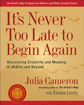 It's Never Too Late to Begin Again: Discovering Creativity and Meaning at Midlife and Beyond (Artist's Way) Cover Image