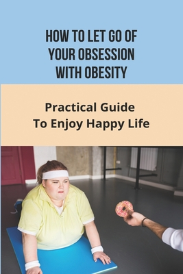 How To Let Go of Your Obsession With Obesity: Practical Guide To Enjoy Happy Life: What Causes Obesity Cover Image