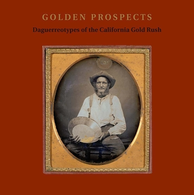 Golden Prospects: Daguerreotypes of the California Gold Rush Cover Image