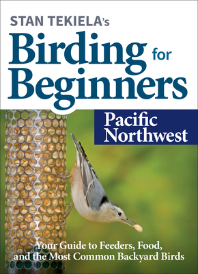 Stan Tekiela's Birding for Beginners: Pacific Northwest: Your Guide to Feeders, Food, and the Most Common Backyard Birds Cover Image