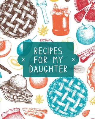 Recipes For My Daughter: Cookbook, Keepsake Blank Recipe Journal, Mom's Recipes, Personalized Recipe Book, Collection Of Favorite Family Recipe Cover Image