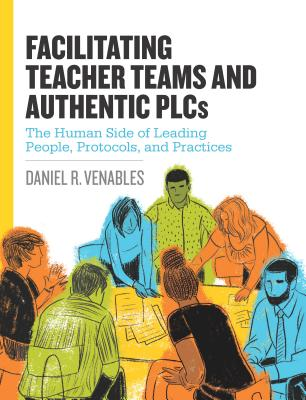 Facilitating Teacher Teams and Authentic Plcs: The Human Side of Leading People, Protocols, and Practices: The Human Side of Leading People, Protocols Cover Image