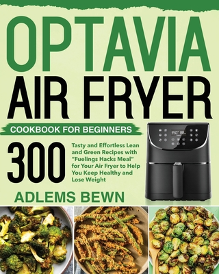 Optavia Air Fryer Cookbook for Beginners: 300+ Tasty and Effortless Lean and Green Recipes with Fuelings Hacks Meal for Your Air Fryer to Help You Kee Cover Image