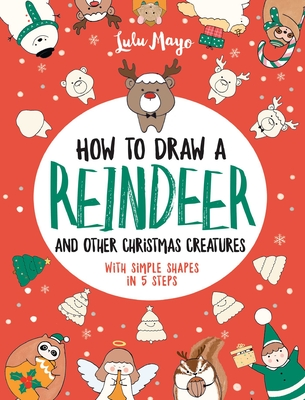 How to Draw a Reindeer and Other Christmas Creatures with Simple Shapes in 5 Ste (Drawing with Simple Shapes) Cover Image