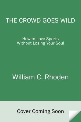 The Crowd Goes Wild: How to Love Sports Without Losing Your Soul Cover Image